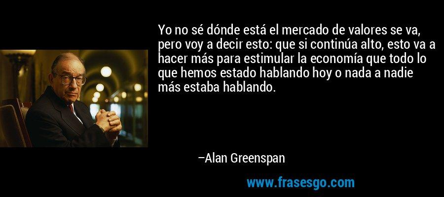 Yo no sé dónde está el mercado de valores se va, pero voy a decir esto: que si continúa alto, esto va a hacer más para estimular la economía que todo lo que hemos estado hablando hoy o nada a nadie más estaba hablando. – Alan Greenspan