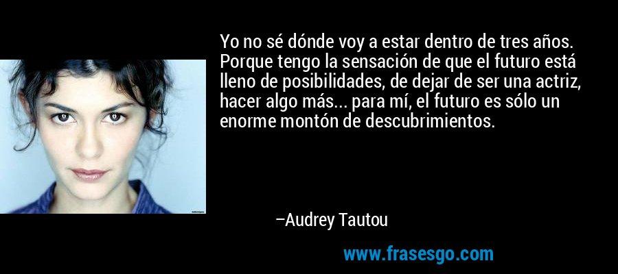 Yo no sé dónde voy a estar dentro de tres años. Porque tengo la sensación de que el futuro está lleno de posibilidades, de dejar de ser una actriz, hacer algo más... para mí, el futuro es sólo un enorme montón de descubrimientos. – Audrey Tautou
