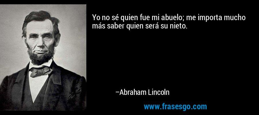 Yo no sé quien fue mi abuelo; me importa mucho más saber quien será su nieto. – Abraham Lincoln