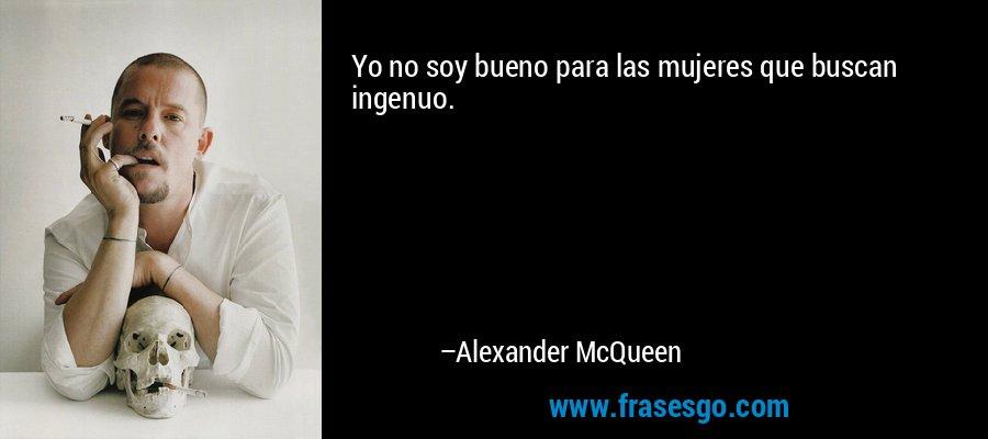 Yo no soy bueno para las mujeres que buscan ingenuo. – Alexander McQueen