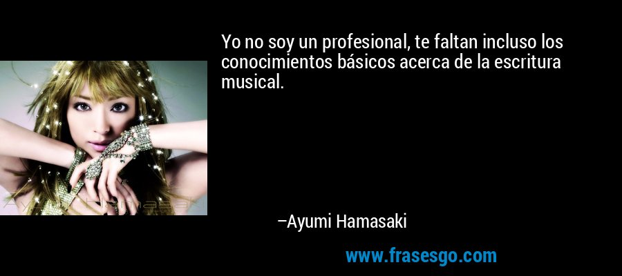 Yo no soy un profesional, te faltan incluso los conocimientos básicos acerca de la escritura musical. – Ayumi Hamasaki