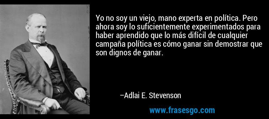 Yo no soy un viejo, mano experta en política. Pero ahora soy lo suficientemente experimentados para haber aprendido que lo más difícil de cualquier campaña política es cómo ganar sin demostrar que son dignos de ganar. – Adlai E. Stevenson
