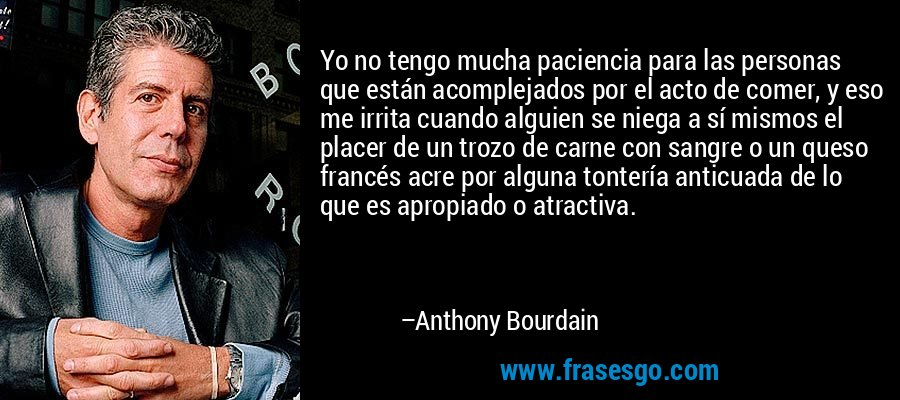 Yo no tengo mucha paciencia para las personas que están acomplejados por el acto de comer, y eso me irrita cuando alguien se niega a sí mismos el placer de un trozo de carne con sangre o un queso francés acre por alguna tontería anticuada de lo que es apropiado o atractiva. – Anthony Bourdain