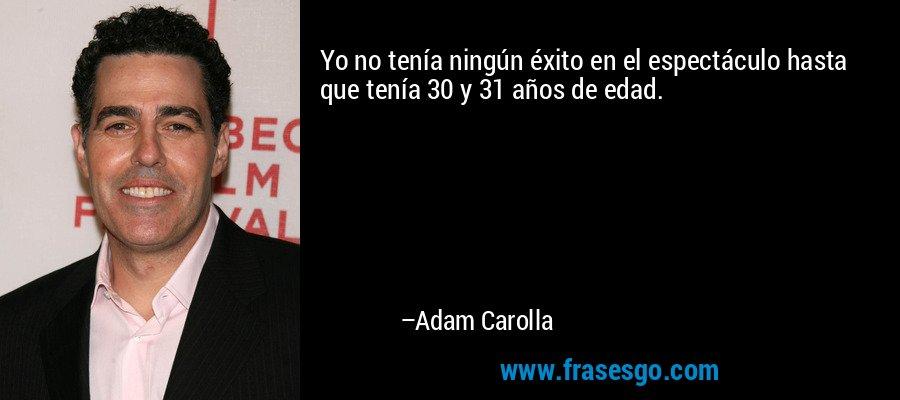 Yo no tenía ningún éxito en el espectáculo hasta que tenía 30 y 31 años de edad. – Adam Carolla