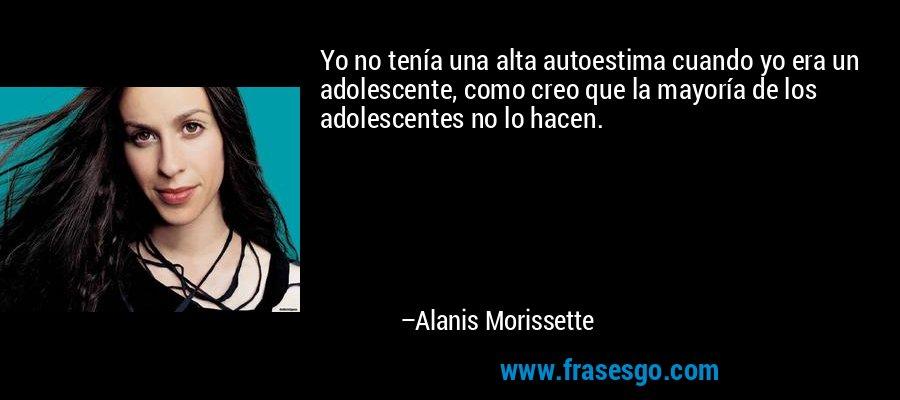 Yo no tenía una alta autoestima cuando yo era un adolescente, como creo que la mayoría de los adolescentes no lo hacen. – Alanis Morissette
