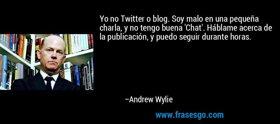Yo no Twitter o blog. Soy malo en una pequeña charla, y no tengo buena 'Chat'. Háblame acerca de la publicación, y puedo seguir durante horas. – Andrew Wylie