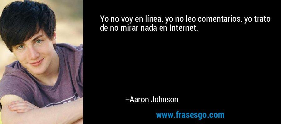 Yo no voy en línea, yo no leo comentarios, yo trato de no mirar nada en Internet. – Aaron Johnson