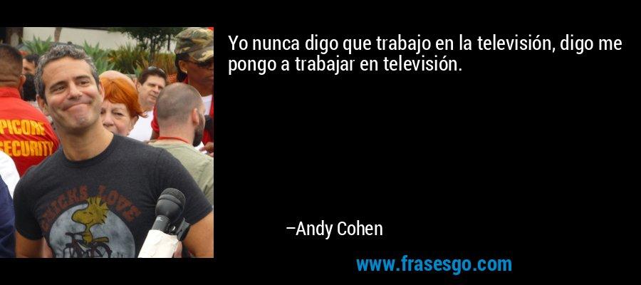 Yo nunca digo que trabajo en la televisión, digo me pongo a trabajar en televisión. – Andy Cohen
