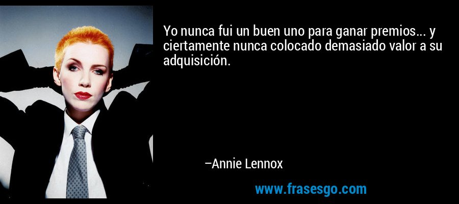 Yo nunca fui un buen uno para ganar premios... y ciertamente nunca colocado demasiado valor a su adquisición. – Annie Lennox