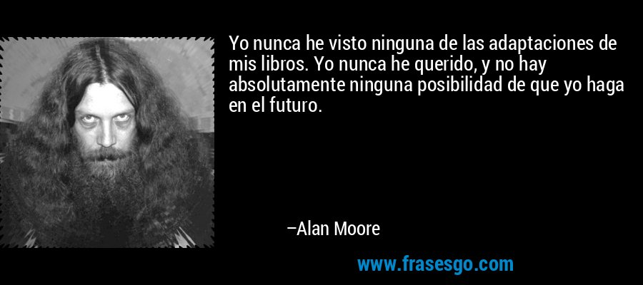 Yo nunca he visto ninguna de las adaptaciones de mis libros. Yo nunca he querido, y no hay absolutamente ninguna posibilidad de que yo haga en el futuro. – Alan Moore