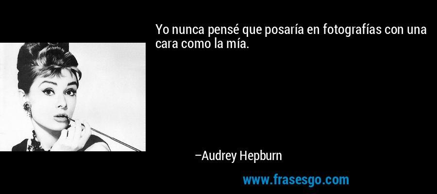 Yo nunca pensé que posaría en fotografías con una cara como la mía. – Audrey Hepburn