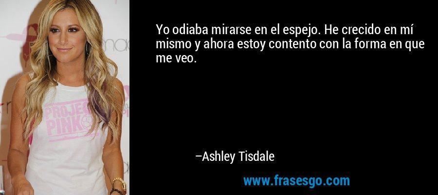Yo odiaba mirarse en el espejo. He crecido en mí mismo y ahora estoy contento con la forma en que me veo. – Ashley Tisdale