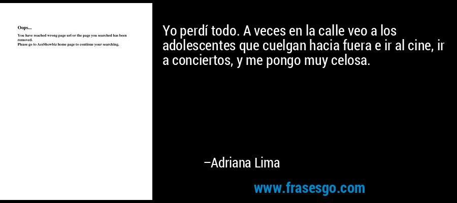 Yo perdí todo. A veces en la calle veo a los adolescentes que cuelgan hacia fuera e ir al cine, ir a conciertos, y me pongo muy celosa. – Adriana Lima