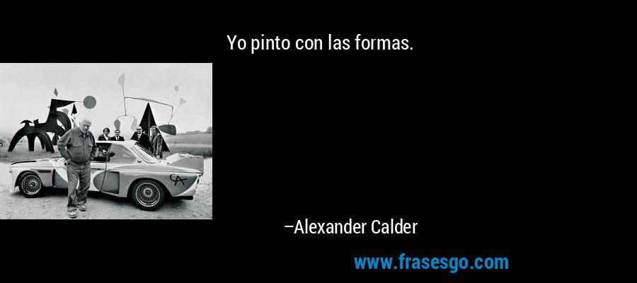 Yo pinto con las formas. – Alexander Calder