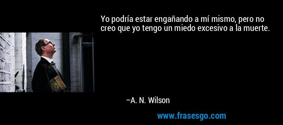 Yo podría estar engañando a mí mismo, pero no creo que yo tengo un miedo excesivo a la muerte. – A. N. Wilson
