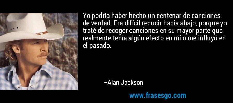 Yo podría haber hecho un centenar de canciones, de verdad. Era difícil reducir hacia abajo, porque yo traté de recoger canciones en su mayor parte que realmente tenía algún efecto en mí o me influyó en el pasado. – Alan Jackson