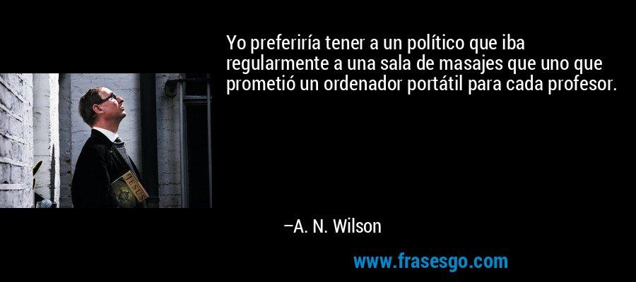 Yo preferiría tener a un político que iba regularmente a una sala de masajes que uno que prometió un ordenador portátil para cada profesor. – A. N. Wilson
