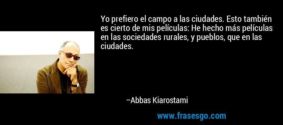Yo prefiero el campo a las ciudades. Esto también es cierto de mis películas: He hecho más películas en las sociedades rurales, y pueblos, que en las ciudades. – Abbas Kiarostami