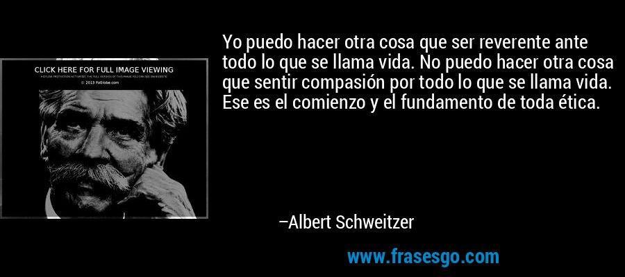 Yo puedo hacer otra cosa que ser reverente ante todo lo que se llama vida. No puedo hacer otra cosa que sentir compasión por todo lo que se llama vida. Ese es el comienzo y el fundamento de toda ética. – Albert Schweitzer