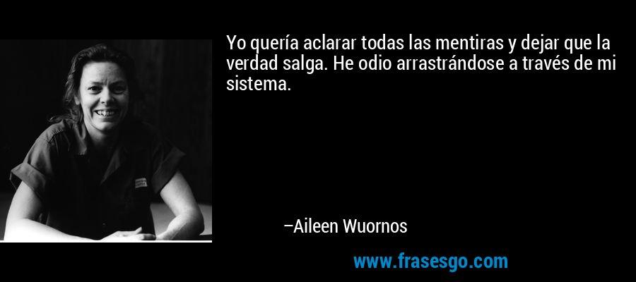 Yo quería aclarar todas las mentiras y dejar que la verdad salga. He odio arrastrándose a través de mi sistema. – Aileen Wuornos
