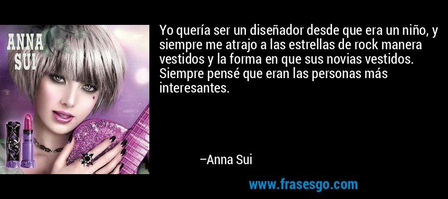 Yo quería ser un diseñador desde que era un niño, y siempre me atrajo a las estrellas de rock manera vestidos y la forma en que sus novias vestidos. Siempre pensé que eran las personas más interesantes. – Anna Sui