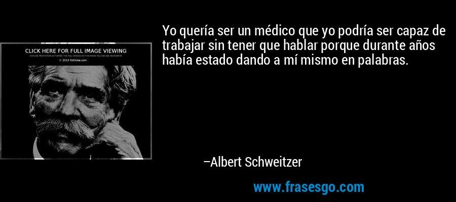 Yo quería ser un médico que yo podría ser capaz de trabajar sin tener que hablar porque durante años había estado dando a mí mismo en palabras. – Albert Schweitzer