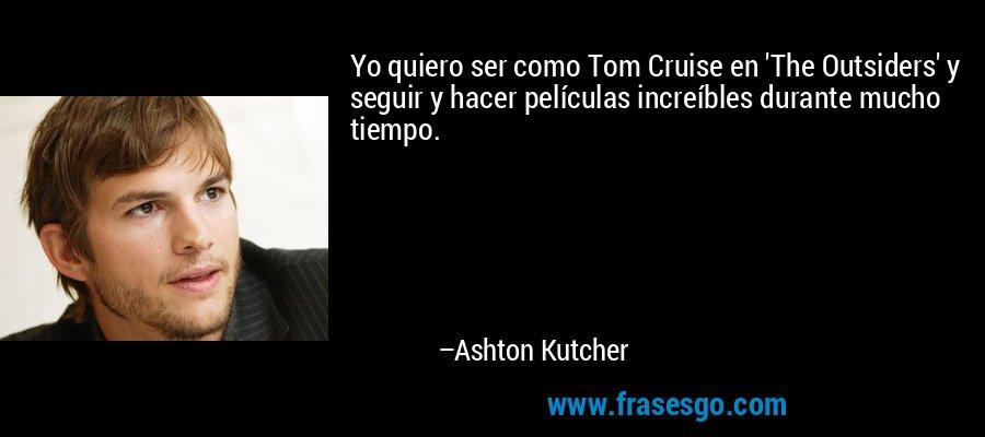 Yo quiero ser como Tom Cruise en 'The Outsiders' y seguir y hacer películas increíbles durante mucho tiempo. – Ashton Kutcher
