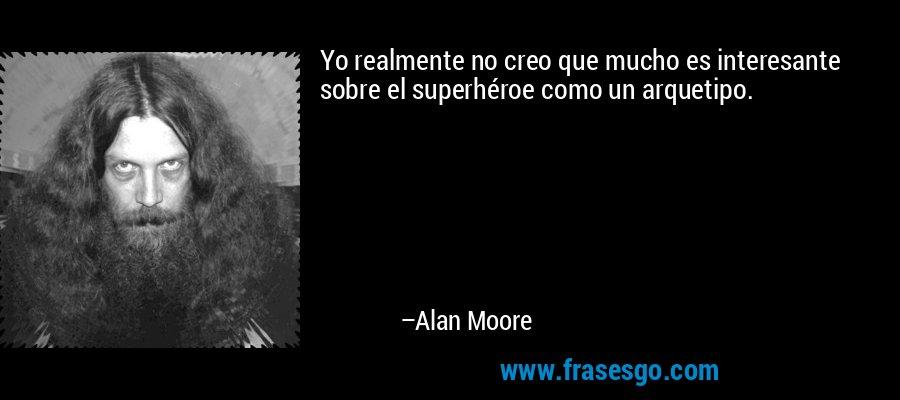 Yo realmente no creo que mucho es interesante sobre el superhéroe como un arquetipo. – Alan Moore