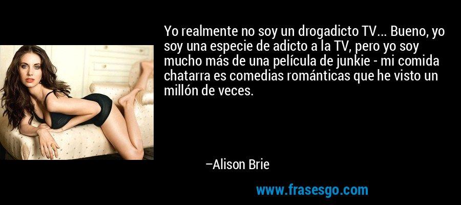 Yo realmente no soy un drogadicto TV... Bueno, yo soy una especie de adicto a la TV, pero yo soy mucho más de una película de junkie - mi comida chatarra es comedias románticas que he visto un millón de veces. – Alison Brie