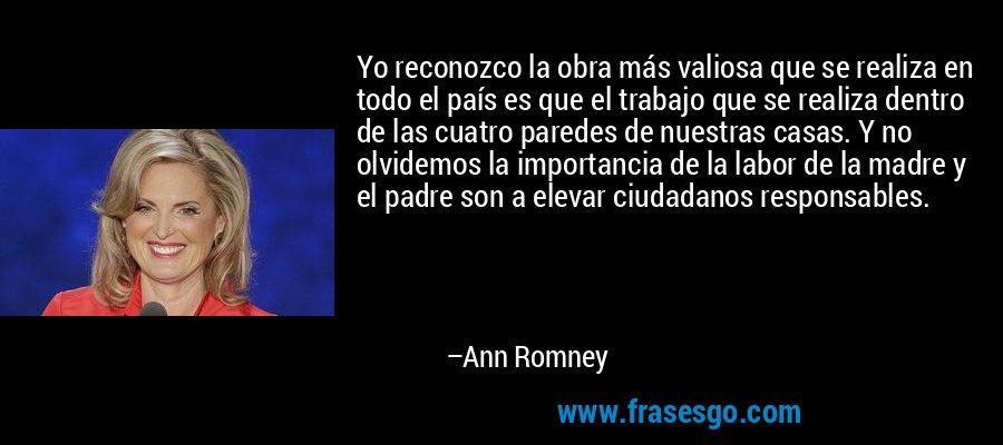 Yo reconozco la obra más valiosa que se realiza en todo el país es que el trabajo que se realiza dentro de las cuatro paredes de nuestras casas. Y no olvidemos la importancia de la labor de la madre y el padre son a elevar ciudadanos responsables. – Ann Romney