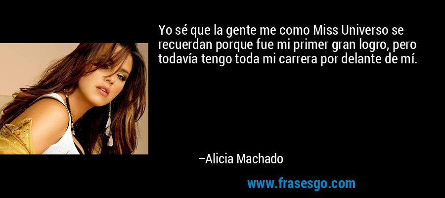 Yo sé que la gente me como Miss Universo se recuerdan porque fue mi primer gran logro, pero todavía tengo toda mi carrera por delante de mí. – Alicia Machado