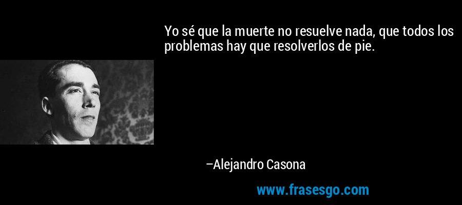 Yo sé que la muerte no resuelve nada, que todos los problemas hay que resolverlos de pie. – Alejandro Casona