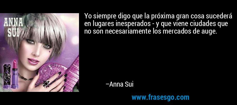 Yo siempre digo que la próxima gran cosa sucederá en lugares inesperados - y que viene ciudades que no son necesariamente los mercados de auge. – Anna Sui