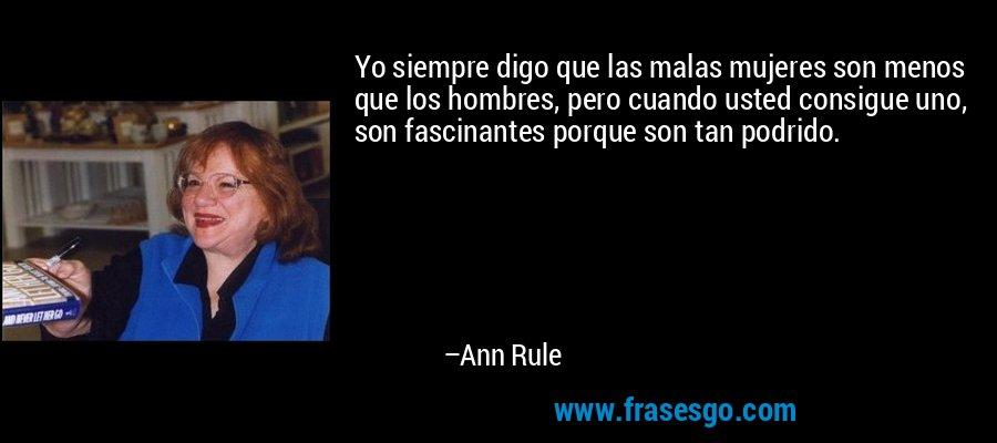 Yo siempre digo que las malas mujeres son menos que los hombres, pero cuando usted consigue uno, son fascinantes porque son tan podrido. – Ann Rule