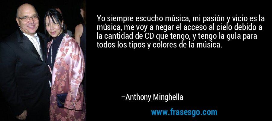 Yo siempre escucho música, mi pasión y vicio es la música, me voy a negar el acceso al cielo debido a la cantidad de CD que tengo, y tengo la gula para todos los tipos y colores de la música. – Anthony Minghella