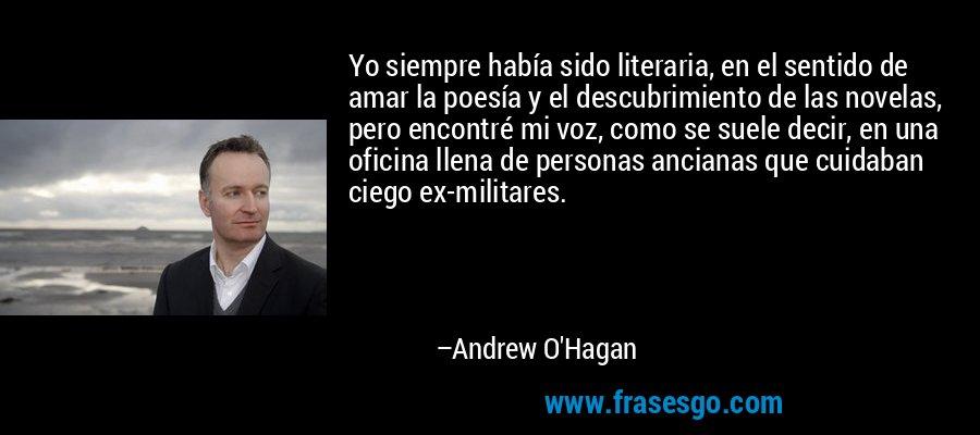 Yo siempre había sido literaria, en el sentido de amar la poesía y el descubrimiento de las novelas, pero encontré mi voz, como se suele decir, en una oficina llena de personas ancianas que cuidaban ciego ex-militares. – Andrew O'Hagan