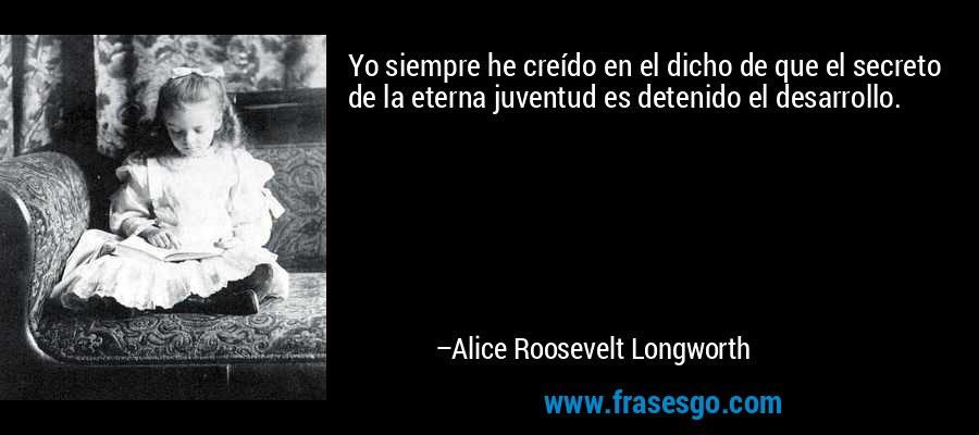Yo siempre he creído en el dicho de que el secreto de la eterna juventud es detenido el desarrollo. – Alice Roosevelt Longworth