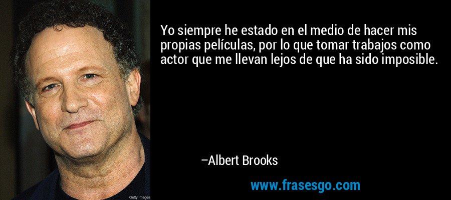 Yo siempre he estado en el medio de hacer mis propias películas, por lo que tomar trabajos como actor que me llevan lejos de que ha sido imposible. – Albert Brooks