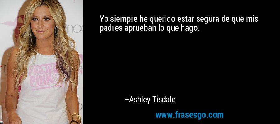 Yo siempre he querido estar segura de que mis padres aprueban lo que hago. – Ashley Tisdale