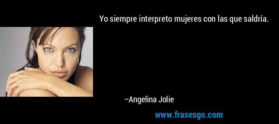 Yo siempre interpreto mujeres con las que saldría. – Angelina Jolie
