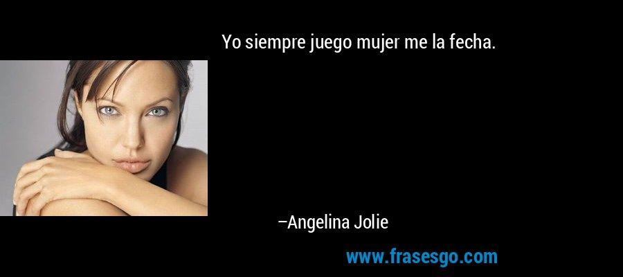 Yo siempre juego mujer me la fecha. – Angelina Jolie