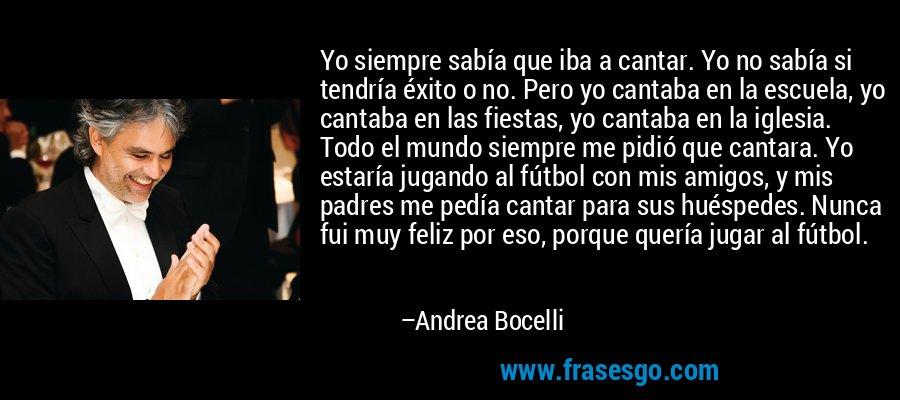 Yo siempre sabía que iba a cantar. Yo no sabía si tendría éxito o no. Pero yo cantaba en la escuela, yo cantaba en las fiestas, yo cantaba en la iglesia. Todo el mundo siempre me pidió que cantara. Yo estaría jugando al fútbol con mis amigos, y mis padres me pedía cantar para sus huéspedes. Nunca fui muy feliz por eso, porque quería jugar al fútbol. – Andrea Bocelli