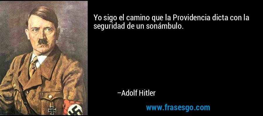 Yo sigo el camino que la Providencia dicta con la seguridad de un sonámbulo. – Adolf Hitler
