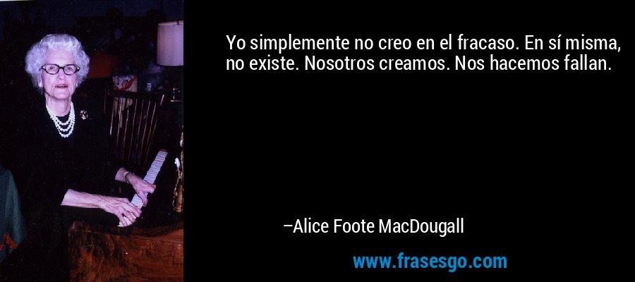 Yo simplemente no creo en el fracaso. En sí misma, no existe. Nosotros creamos. Nos hacemos fallan. – Alice Foote MacDougall