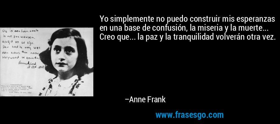 Yo simplemente no puedo construir mis esperanzas en una base de confusión, la miseria y la muerte... Creo que... la paz y la tranquilidad volverán otra vez. – Anne Frank