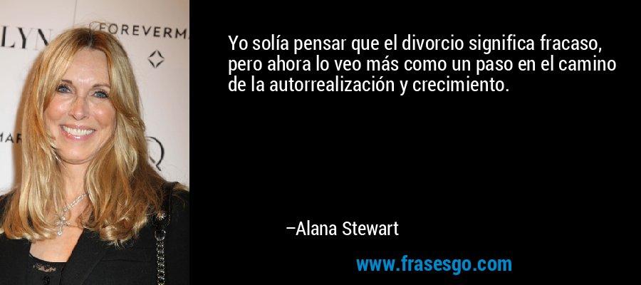 Yo solía pensar que el divorcio significa fracaso, pero ahora lo veo más como un paso en el camino de la autorrealización y crecimiento. – Alana Stewart