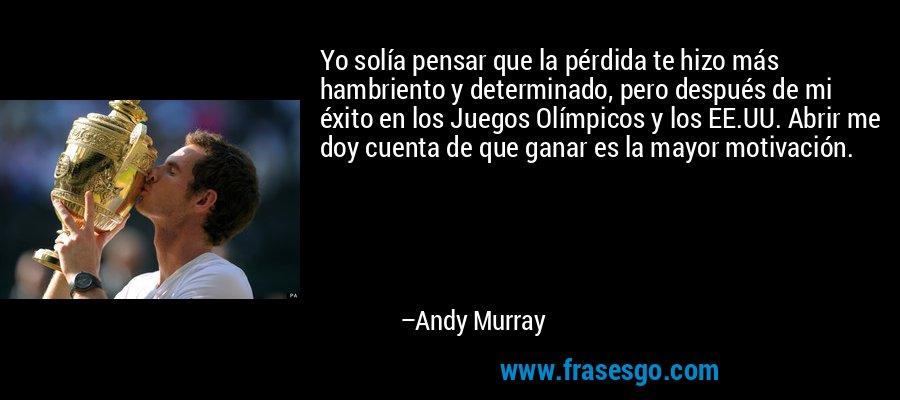 Yo solía pensar que la pérdida te hizo más hambriento y determinado, pero después de mi éxito en los Juegos Olímpicos y los EE.UU. Abrir me doy cuenta de que ganar es la mayor motivación. – Andy Murray
