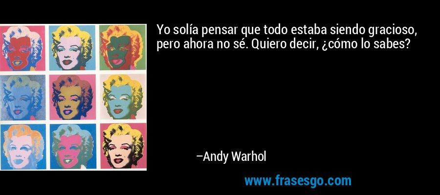 Yo solía pensar que todo estaba siendo gracioso, pero ahora no sé. Quiero decir, ¿cómo lo sabes? – Andy Warhol