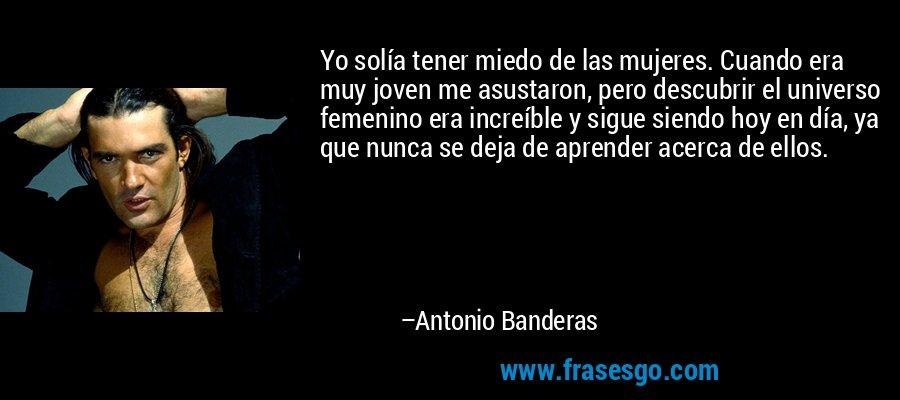 Yo solía tener miedo de las mujeres. Cuando era muy joven me asustaron, pero descubrir el universo femenino era increíble y sigue siendo hoy en día, ya que nunca se deja de aprender acerca de ellos. – Antonio Banderas