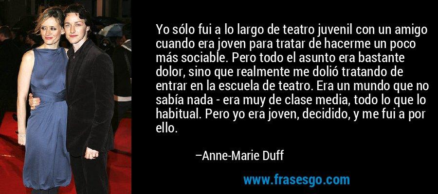 Yo sólo fui a lo largo de teatro juvenil con un amigo cuando era joven para tratar de hacerme un poco más sociable. Pero todo el asunto era bastante dolor, sino que realmente me dolió tratando de entrar en la escuela de teatro. Era un mundo que no sabía nada - era muy de clase media, todo lo que lo habitual. Pero yo era joven, decidido, y me fui a por ello. – Anne-Marie Duff